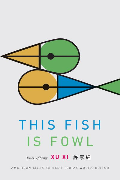 Xu Xi's new book This Fish is Fowl: Essays of Being published in the acclaimed American Lives series