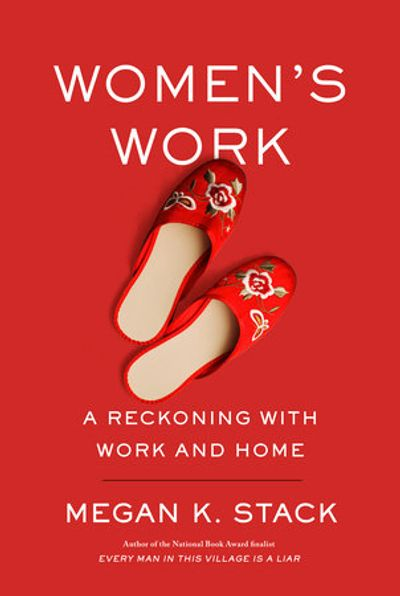 WOMEN'S WORK: A Reckoning with Work and Home by Megan K. Stack.