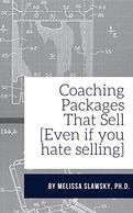 Coaching Packages That Sell [Even if you hate selling] by Melissa Slawsky, Ph.D.