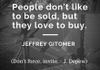 """People don't like to be sold, but they love to buy."" - Jeffrey Gitomer, (""Don't force, invite."" - J. Depew)"