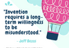 """Invention requires a long-term willingness to be misunderstood."" - Jeff Bezos"