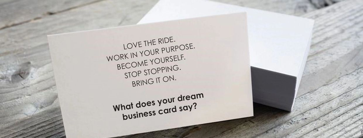 Love the ride. Work in your purpose. Become yourself. Stop stopping. Bring it on. What does your dream business card say?