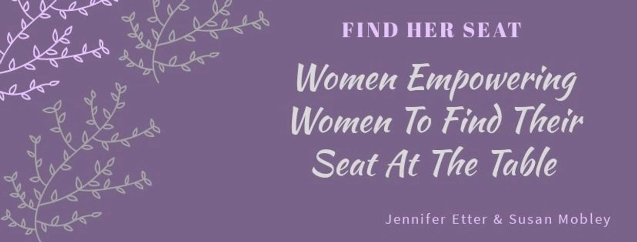 Jennifer Etter & Susan Mobley are dedicated to empowering & help woman find their seat at the table