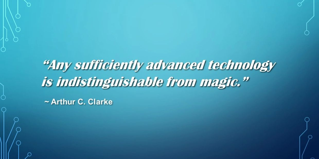 "Arthur C. Clarke's 3rd law which states, ""Any sufficiently advanced technology is indistinguishable from magic."""