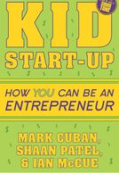 Kid Start-Up: How YOU Can Become an Entrepreneur  Mark Cuban Shaan Patel 	 Ian McCue