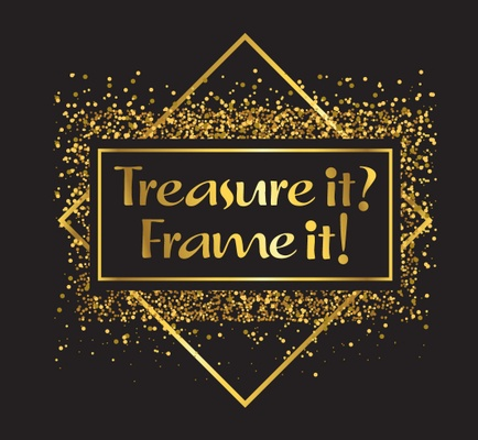 Do you Treasure it? Then, Frame it!
