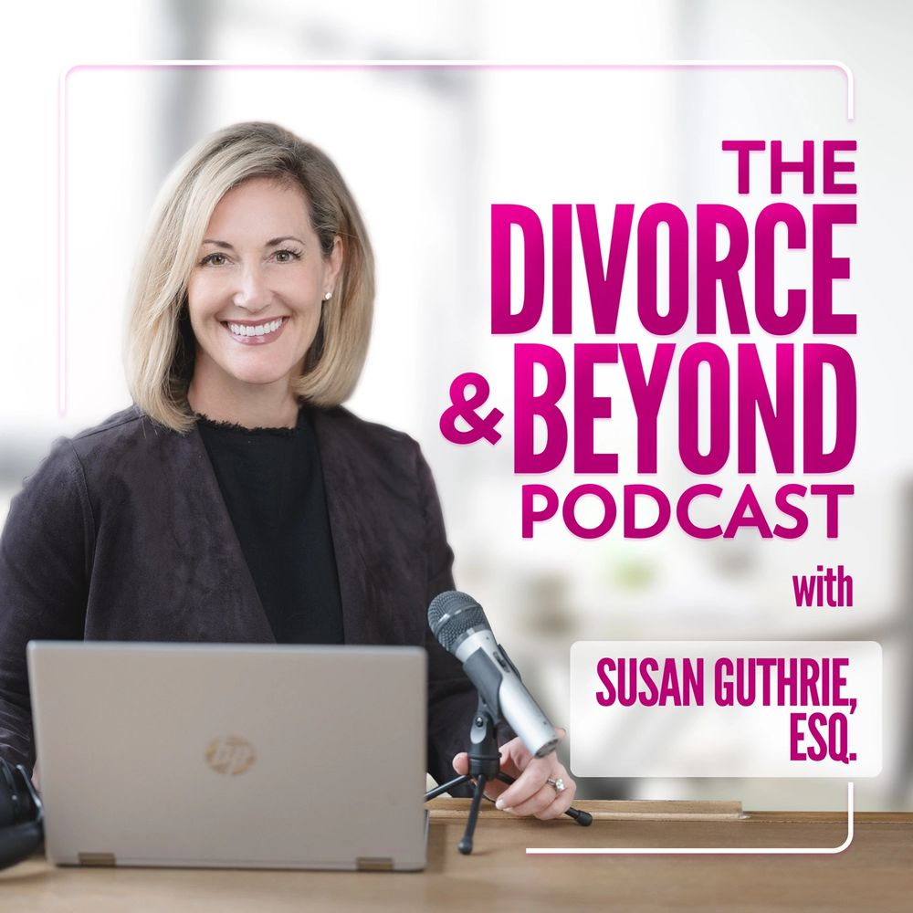 The Divorce & Beyond Podcast with Susan Guthrie, Esq.