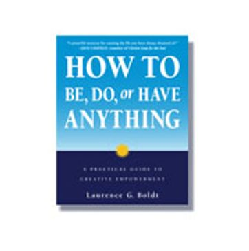 How to Be, Do or Have Anything by Laurence G. Boldt